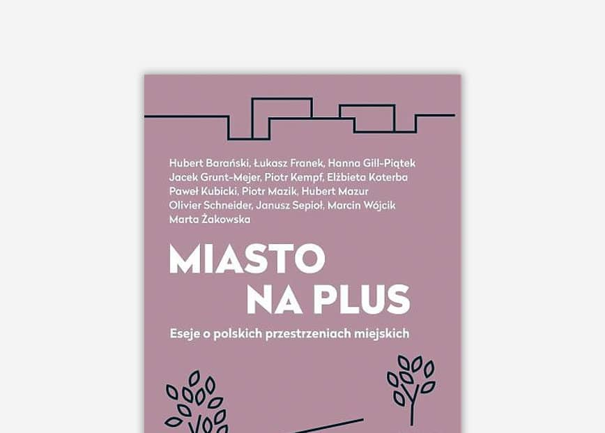 Miasto na plus. Eseje o polskich przestrzeniach miejskich